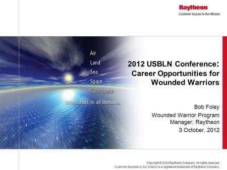 Bob Foley Wounded Warrior Program Manager; Raytheon 3 October, 2012 2012 USBLN Conference : Career Opportunities for Wounded Warriors Copyright © 2012.