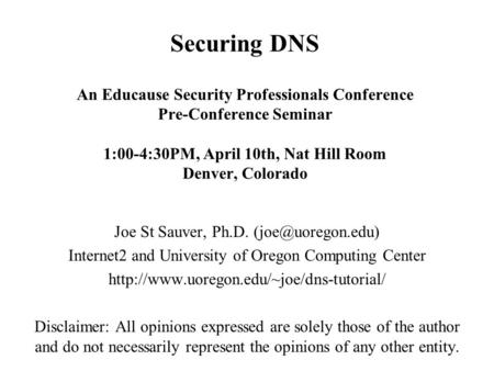 Securing DNS An Educause Security Professionals Conference Pre-Conference Seminar 1:00-4:30PM, April 10th, Nat Hill Room Denver, Colorado Joe St Sauver,