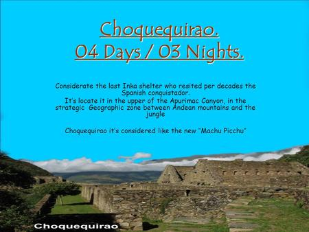 Choquequirao. 04 Days / 03 Nights. Considerate the last Inka shelter who resited per decades the Spanish conquistador. It's locate it in the upper of the.