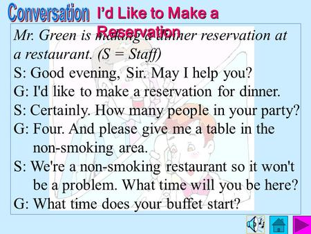 Mr. Green is making a dinner reservation at a restaurant. (S = Staff) S: Good evening, Sir. May I help you? G: I'd like to make a reservation for dinner.