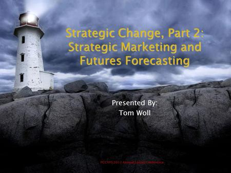 PCCYFS 2012 Annual Spring Conference Strategic Change, Part 2: Strategic Marketing and Futures Forecasting Presented By: Tom Woll.