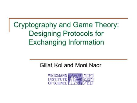 Cryptography and Game Theory: Designing Protocols for Exchanging Information Gillat Kol and Moni Naor.