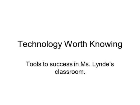 Technology Worth Knowing Tools to success in Ms. Lynde's classroom.