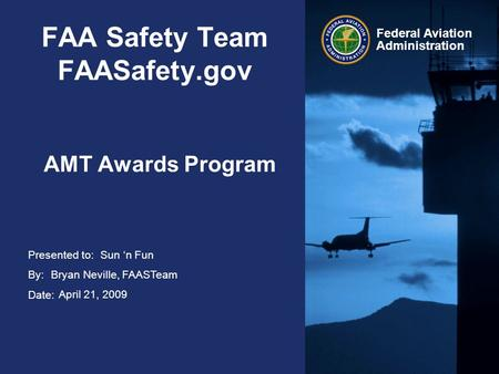 Presented to: By: Date: Federal Aviation Administration FAA Safety Team FAASafety.gov AMT Awards Program Sun 'n Fun Bryan Neville, FAASTeam April 21, 2009.