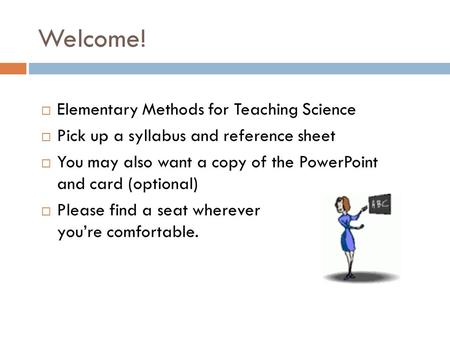 Welcome!  Elementary Methods for Teaching Science  Pick up a syllabus and reference sheet  You may also want a copy of the PowerPoint and card (optional)
