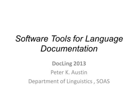 Software Tools for Language Documentation DocLing 2013 Peter K. Austin Department of Linguistics, SOAS.