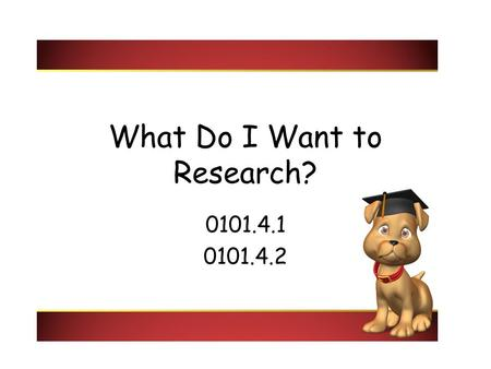 What Do I Want to Research? 0101.4.1 0101.4.2. Questions to ask yourself: What do I like? What do I want to write about? Why am I writing? Who will read.