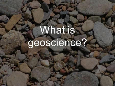 What is geoscience?. Geoscience a group of related disciplines focused on the Earth and its systems, history, and resources it's more than just rocks:
