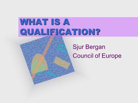 WHAT IS A QUALIFICATION? Sjur Bergan Council of Europe.