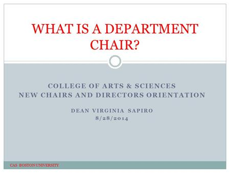 COLLEGE OF ARTS & SCIENCES NEW CHAIRS AND DIRECTORS ORIENTATION DEAN VIRGINIA SAPIRO 8/28/2014 WHAT IS A DEPARTMENT CHAIR? CAS BOSTON UNIVERSITY.