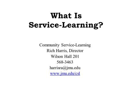 What Is Service-Learning? Community Service-Learning Rich Harris, Director Wilson Hall 201 568-3463