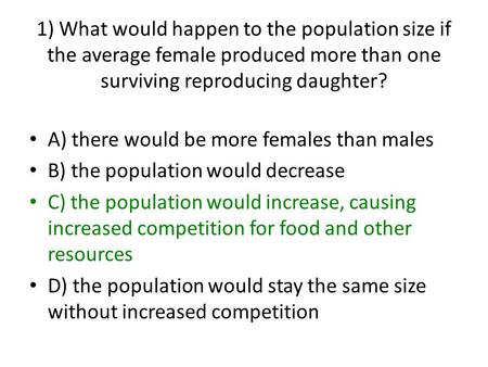 1) What would happen to the population size if the average female produced more than one surviving reproducing daughter? A) there would be more females.