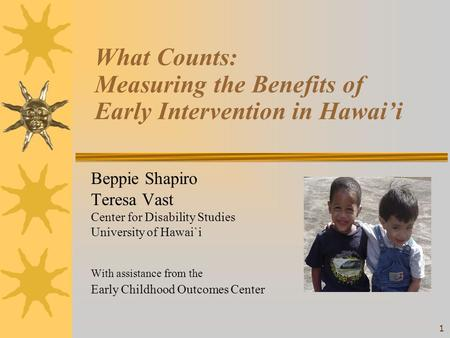 1 What Counts: Measuring the Benefits of Early Intervention in Hawai'i Beppie Shapiro Teresa Vast Center for Disability Studies University of Hawai`i With.
