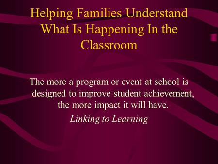 Helping Families Understand What Is Happening In the Classroom The more a program or event at school is designed to improve student achievement, the more.
