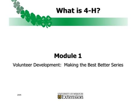 2005 What is 4-H? Module 1 Volunteer Development: Making the Best Better Series.