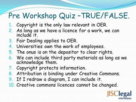 Pre Workshop Quiz –TRUE/FALSE. 1. Copyright is the only law relevant in OER. 2. As long as we have a licence for a work, we can include it. 3. Fair Dealing.
