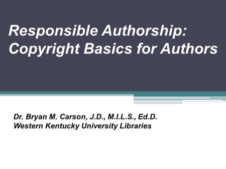 Responsible Authorship: Copyright Basics for Authors Dr. Bryan M. Carson, J.D., M.I.L.S., Ed.D. Western Kentucky University Libraries.