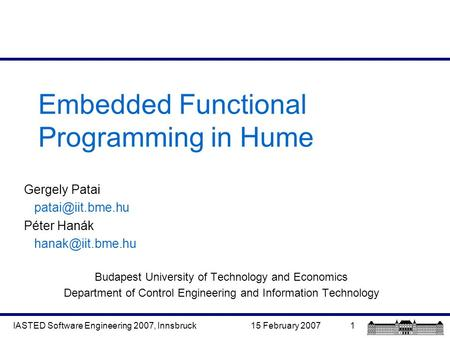 15 February 2007IASTED Software Engineering 2007, Innsbruck1 Embedded Functional Programming in Hume Gergely Patai Péter Hanák