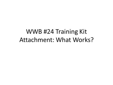 WWB #24 Training Kit Attachment: What Works?. Attachment What is attachment? Why is it important for young children and caregivers?