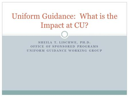 SHEILA T. LISCHWE, PH.D. OFFICE OF SPONSORED PROGRAMS UNIFORM GUIDANCE WORKING GROUP Uniform Guidance: What is the Impact at CU?