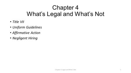 Chapter 4 What's Legal and What's Not Title VII Uniform Guidelines Affirmative Action Negligent Hiring Chapter 4 Legal and What's Not1.