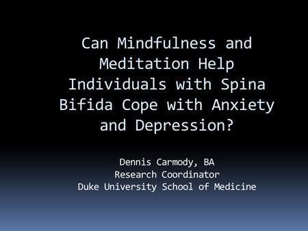 Can Mindfulness and Meditation Help Individuals with Spina Bifida Cope with Anxiety and Depression? Dennis Carmody, BA Research Coordinator Duke University.