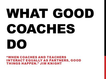 "What Good coaches do ""When coaches and teachers interact equally as partners, good things happen."" Jim Knight."
