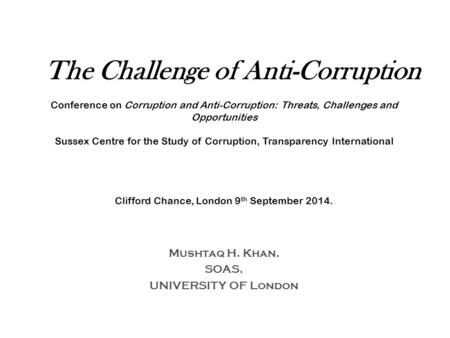 The Challenge of Anti-Corruption Conference on Corruption and Anti-Corruption: Threats, Challenges and Opportunities Sussex Centre for the Study of Corruption,