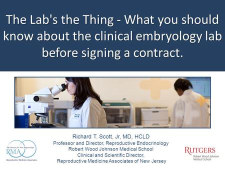 The Lab's the Thing - What you should know about the clinical embryology lab before signing a contract. Richard T. Scott, Jr, MD, HCLD Professor and Director,