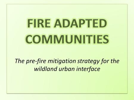 What is a fire adapted community? What is a fire adapted community? A fire adapted community is one that, through it's own actions, has mitigated and.