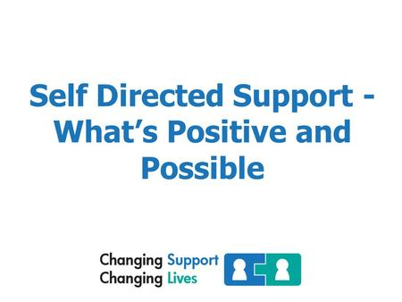 Self Directed Support - What's Positive and Possible.