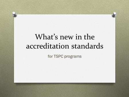 What's new in the accreditation standards for TSPC programs.