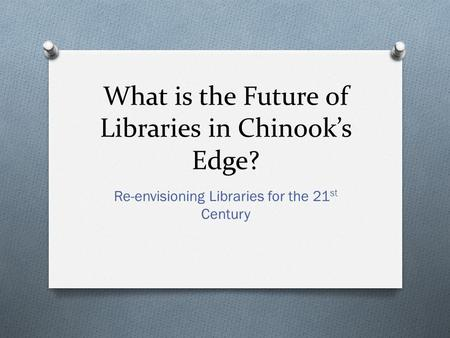 What is the Future of Libraries in Chinook's Edge? Re-envisioning Libraries for the 21 st Century.