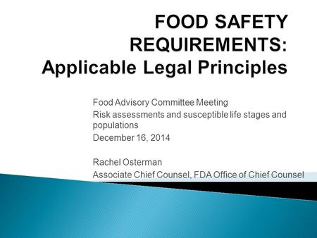 Food Advisory Committee Meeting Risk assessments and susceptible life stages and populations December 16, 2014 Rachel Osterman Associate Chief Counsel,