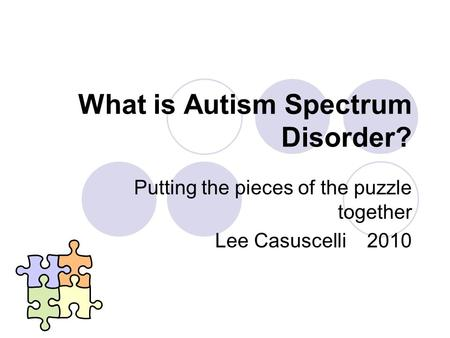What is Autism Spectrum Disorder? Putting the pieces of the puzzle together Lee Casuscelli 2010.