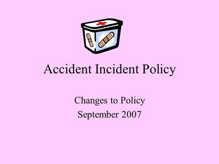 Accident Incident Policy Changes to Policy September 2007.