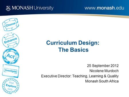 Curriculum Design: The Basics 25 September 2012 Nicolene Murdoch Executive Director: Teaching, Learning & Quality Monash South Africa.