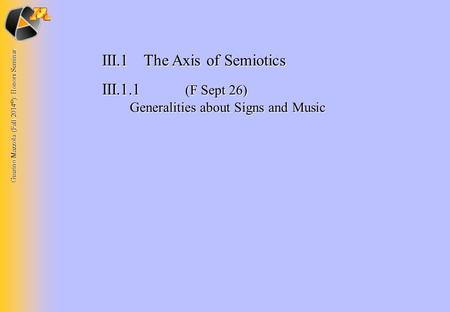 Guerino Mazzola (Fall 2014 © ): Honors Seminar III.1The Axis of Semiotics III.1.1 (F Sept 26) Generalities about Signs and Music.