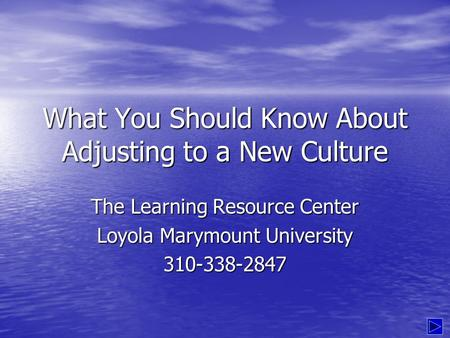What You Should Know About Adjusting to a New Culture The Learning Resource Center Loyola Marymount University 310-338-2847.