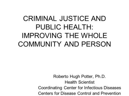 CRIMINAL JUSTICE AND PUBLIC HEALTH: IMPROVING THE WHOLE COMMUNITY AND PERSON Roberto Hugh Potter, Ph.D. Health Scientist Coordinating Center for Infectious.