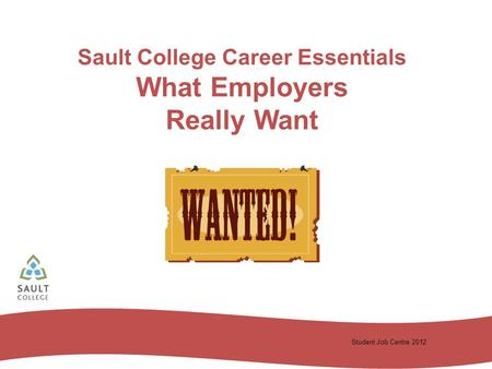 Student Job Centre 2012 Sault College Career Essentials What Employers Really Want.