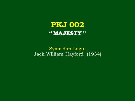"PKJ 002 "" MAJESTY "" Syair dan Lagu: Jack William Hayford (1934)"
