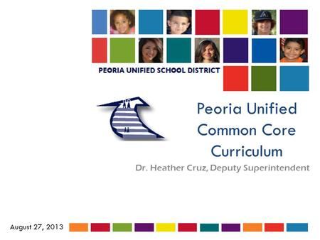 Peoria Unified Common Core Curriculum Dr. Heather Cruz, Deputy Superintendent August 27, 2013.