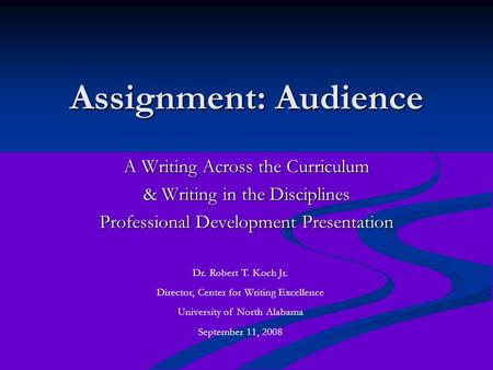 Assignment: Audience A Writing Across the Curriculum & Writing in the Disciplines Professional Development Presentation Dr. Robert T. Koch Jr. Director,