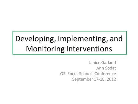 Developing, Implementing, and Monitoring Interventions Janice Garland Lynn Sodat OSI Focus Schools Conference September 17-18, 2012.