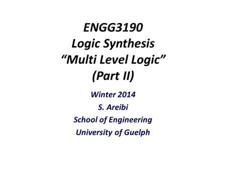 "ENGG3190 Logic Synthesis ""Multi Level Logic"" (Part II) Winter 2014 S. Areibi School of Engineering University of Guelph."