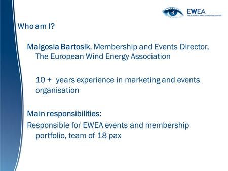 Who am I? Malgosia Bartosik, Membership and Events Director, The European Wind Energy Association 10 + years experience in marketing and events organisation.