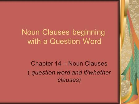Noun Clauses beginning with a Question Word Chapter 14 – Noun Clauses ( question word and if/whether clauses)