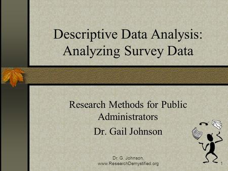 Dr. G. Johnson, www.ResearchDemystified.org1 Descriptive Data Analysis: Analyzing Survey Data Research Methods for Public Administrators Dr. Gail Johnson.
