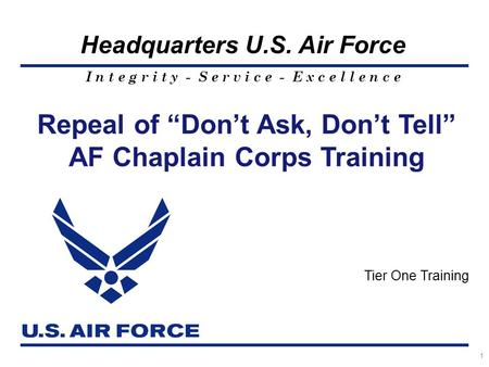 "I n t e g r i t y - S e r v i c e - E x c e l l e n c e Headquarters U.S. Air Force 1 Repeal of ""Don't Ask, Don't Tell"" AF Chaplain Corps Training Tier."